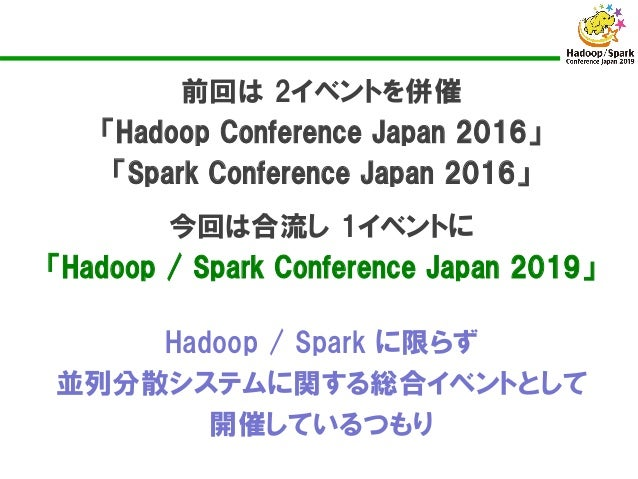 Hadoop / Spark に限らず 並列分散システムに関する総合イベントとして 開催しているつもり 前回は 2イベントを併催 「Hadoop Conference Japan 2016」 「Spark Conference Japan 20...