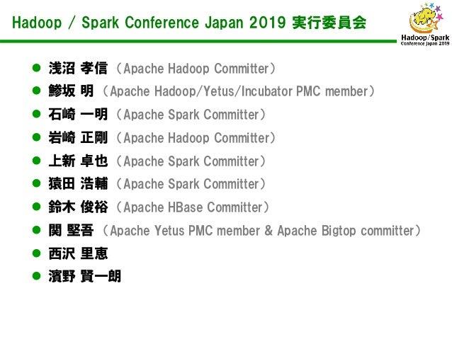 Hadoop / Spark Conference Japan 2019 実行委員会  浅沼 孝信 (Apache Hadoop Committer)  鯵坂 明 (Apache Hadoop/Yetus/Incubator PMC mem...
