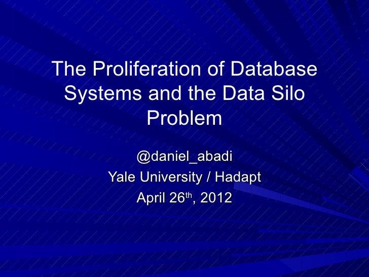 The Proliferation of Database Systems and the Data Silo           Problem          @daniel_abadi      Yale University / Ha...