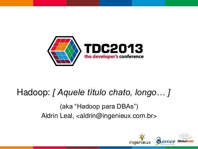 """Hadoop: [ Aquele título chato, longo… ](aka """"Hadoop para DBAs"""")Aldrin Leal, <aldrin@ingenieux.com.br>"""
