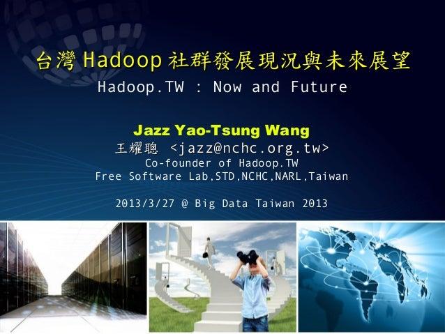 台灣 Hadoop 社群發展現況與未來展望   Hadoop.TW : Now and Future      Jazz Yao-Tsung Wang     王耀聰 <jazz@nchc.org.tw>          Co-founder...