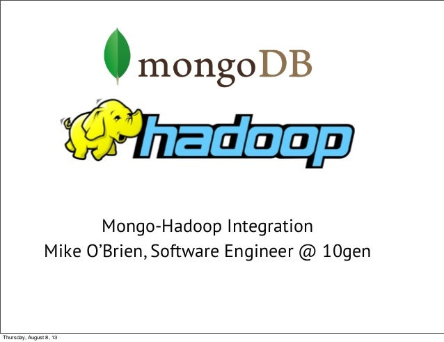 Mongo-Hadoop Integration Mike O'Brien, Software Engineer @ 10gen Thursday, August 8, 13