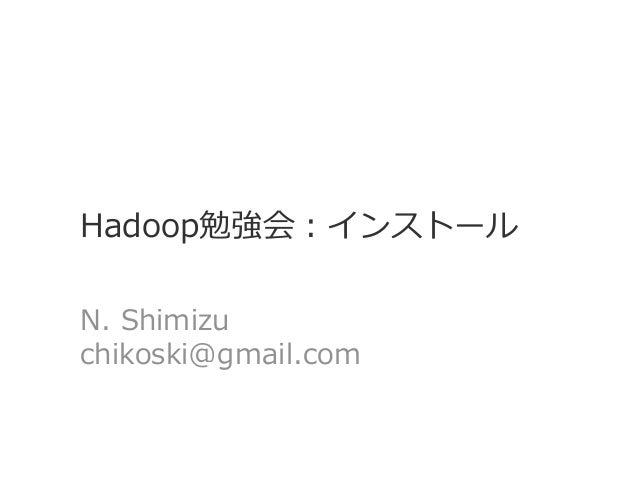 Hadoop勉強会:インストール N. Shimizu chikoski@gmail.com