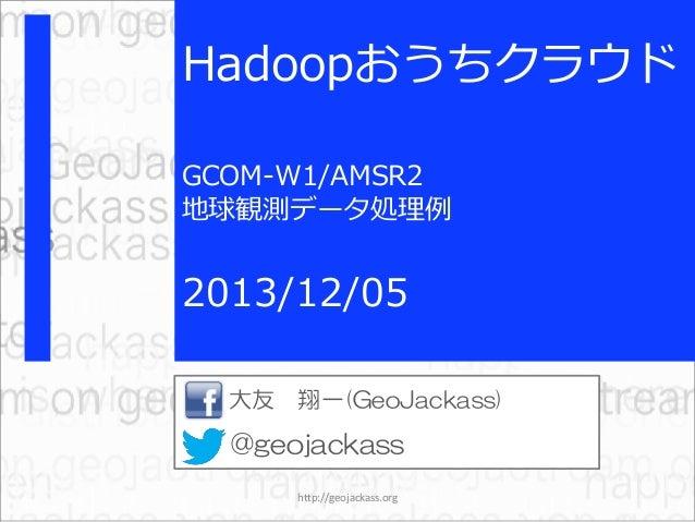 Hadoopおうちクラウド GCOM-W1/AMSR2 地球観測データ処理例  2013/12/05 大友 翔一(GeoJackass)  @geojackass http://geojackass.org