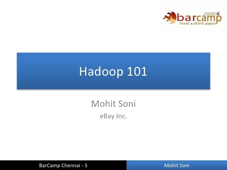 Hadoop 101                      Mohit Soni                       eBay Inc.BarCamp Chennai - 5                Mohit Soni