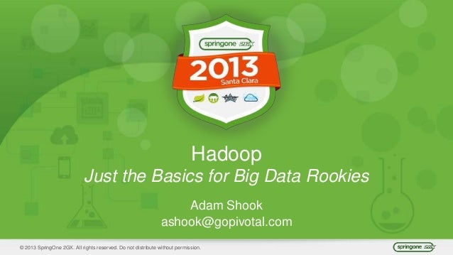 © 2013 SpringOne 2GX. All rights reserved. Do not distribute without permission. Hadoop Just the Basics for Big Data Rooki...