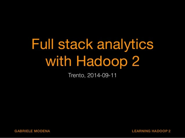 Full stack analytics  with Hadoop 2  Trento, 2014-09-11  GABRIELE MODENA LEARNING HADOOP 2