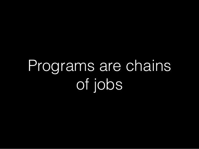 Programs are chains  of jobs