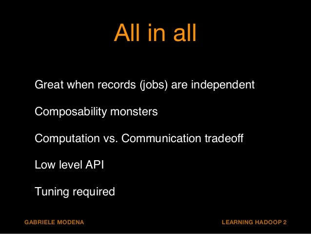 All in all  Great when records (jobs) are independent!  Composability monsters!  Computation vs. Communication tradeoff!  ...