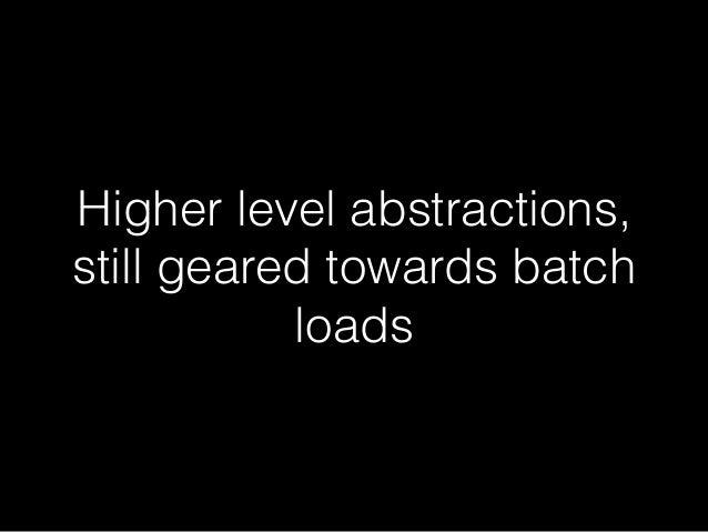 Higher level abstractions,  still geared towards batch  loads