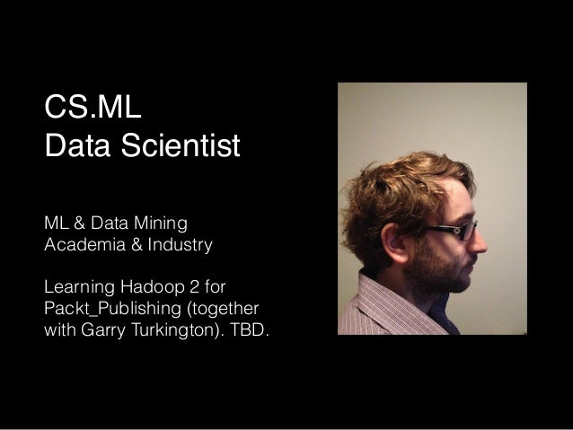 CS.ML!  Data Scientist  ML & Data Mining  Academia & Industry  !  Learning Hadoop 2 for  Packt_Publishing (together  with ...