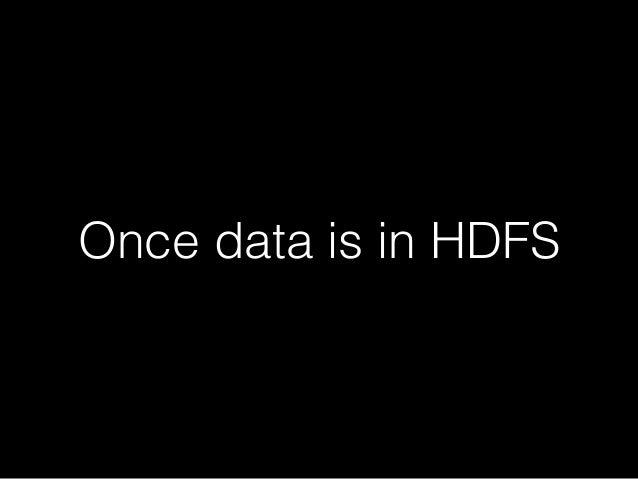 Apache Hive  HiveQL !  Data stored on HDFS!  Metadata kept in mysql (metastore)!  Metadata exposed to third parties (HCata...