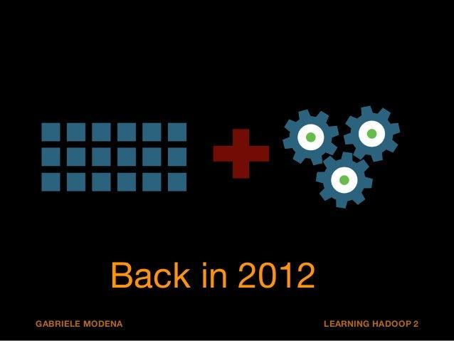 Back in 2012  GABRIELE MODENA LEARNING HADOOP 2