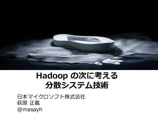 Hadoop の次に考える     分散システム技術日本マイクロソフト株式会社萩原 正義@masayh