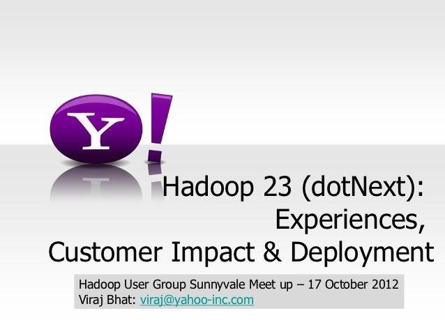 Hadoop 23 (dotNext):                 Experiences,Customer Impact & Deployment  Hadoop User Group Sunnyvale Meet up – 17 Oc...
