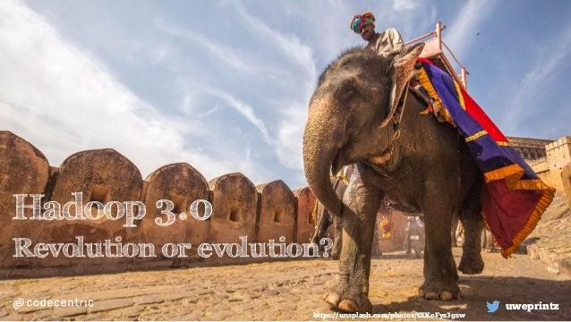 Hadoop 3.0 Revolution or evolution? uweprintz https://unsplash.com/photos/CIXoFys3gsw