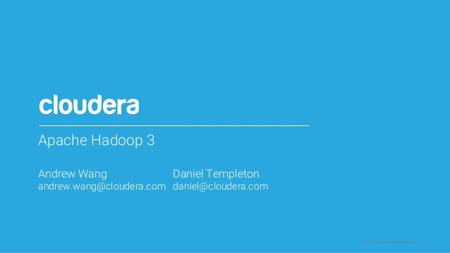 1© Cloudera, Inc. All rights reserved. Apache Hadoop 3 Andrew Wang Daniel Templeton andrew.wang@cloudera.com daniel@cloude...