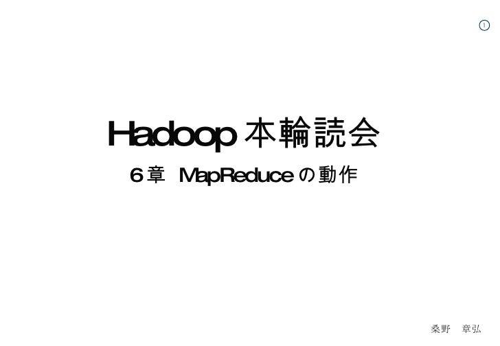 <ul><li>Hadoop 本輪読会 </li></ul><ul><li>6 章  MapReduce の動作 </li></ul> 桑野 章弘