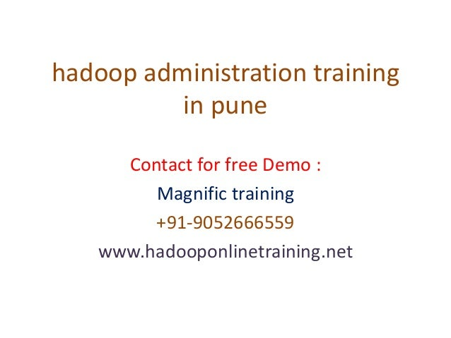 hadoop administration training in pune Contact for free Demo : Magnific training +91-9052666559 www.hadooponlinetraining.n...