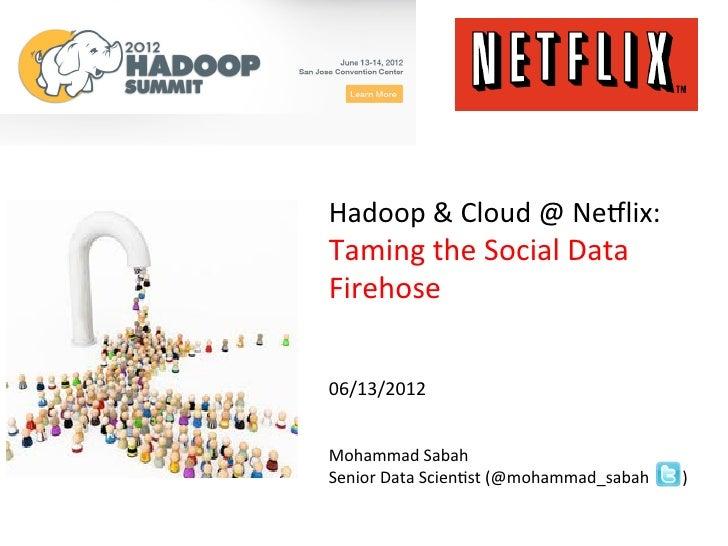 Hadoop & Cloud @ Ne.lix: Taming the Social Data Firehose    06/13/2012   Mohammad Sabah...