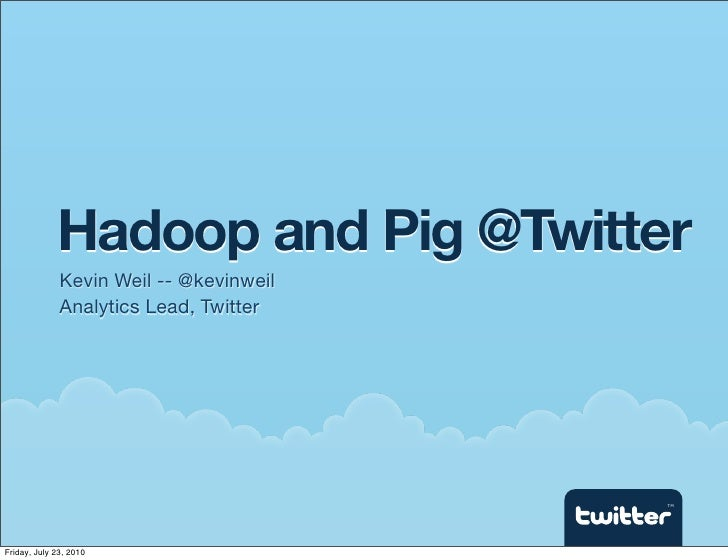 Hadoop and Pig @Twitter               Kevin Weil -- @kevinweil               Analytics Lead, Twitter                      ...