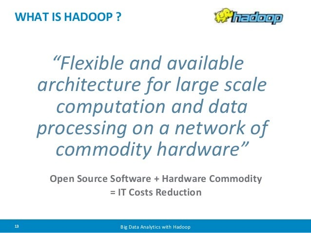 "WHAT IS HADOOP ?  ""Flexible and available  architecture for large scale  computation and data  processing on a network of ..."