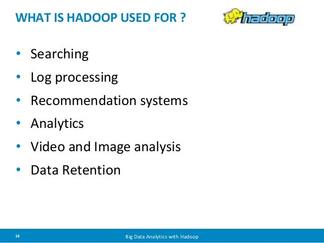 WHAT IS HADOOP USED FOR ?  • Searching  • Log processing  • Recommendation systems  • Analytics  • Video and Image analysi...