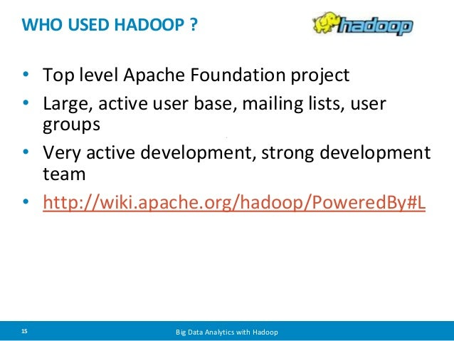 WHO USED HADOOP ?  • Top level Apache Foundation project  • Large, active user base, mailing lists, user  groups  • Very a...