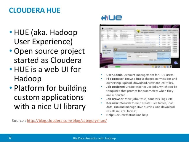 CLOUDERA HUE  • HUE (aka. Hadoop  User Experience)  • Open source project  started as Cloudera  • HUE is a web UI for  Had...