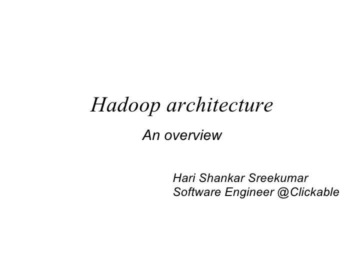 Hadoop architecture An overview Hari Shankar Sreekumar Software Engineer @Clickable