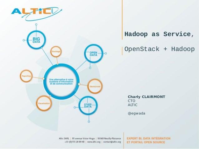 Hadoop as Service,  OpenStack + Hadoop  Charly CLAIRMONT  CTO  ALTIC  @egwada