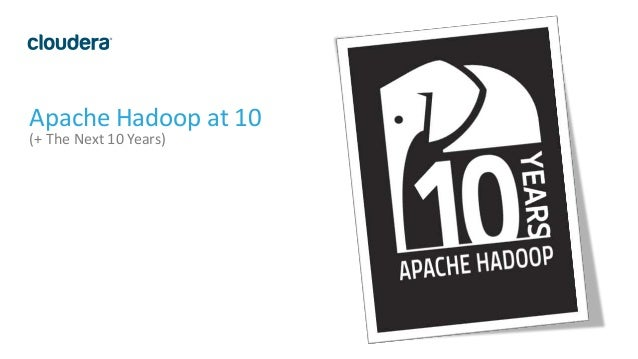1 Apache Hadoop at 10 (+ The Next 10 Years)