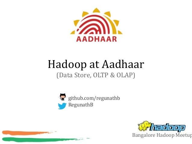 Hadoop at Aadhaar (Data Store, OLTP & OLAP) github.com/regunathb RegunathB Bangalore Hadoop Meetup