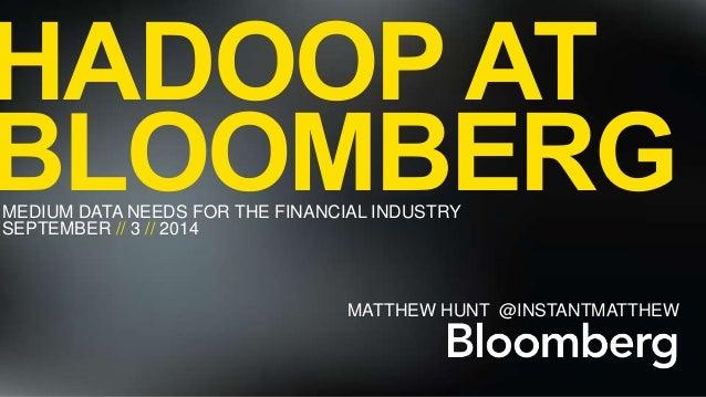 HADOOP AT  BLOOMBERG  MEDIUM DATA NEEDS FOR THE FINANCIAL INDUSTRY  SEPTEMBER // 3 // 2014  // HADOOP AT BLOOMBERG  MATTHE...