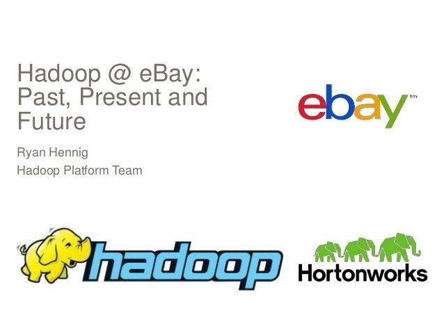 Hadoop @ eBay: Past, Present and Future Ryan Hennig Hadoop Platform Team