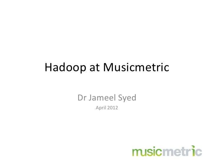 Hadoop at Musicmetric     Dr Jameel Syed         April 2012