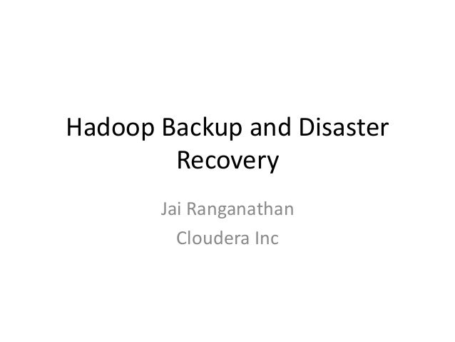 Hadoop Backup and Disaster        Recovery       Jai Ranganathan         Cloudera Inc