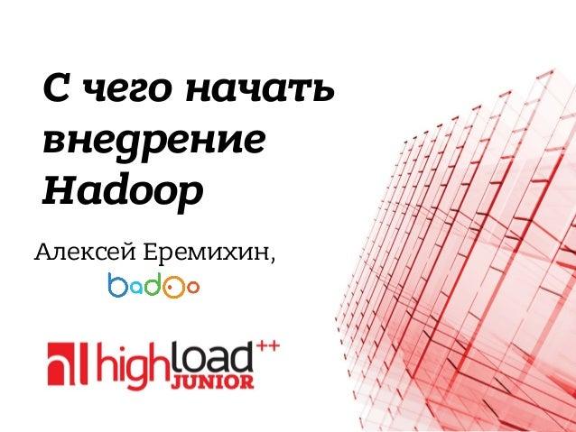 С чего начать внедрение Hadoop Алексей Еремихин,