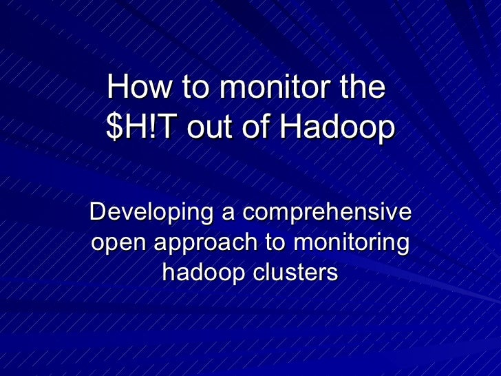How to monitor the  $H!T out of Hadoop Developing a comprehensive open approach to monitoring hadoop clusters