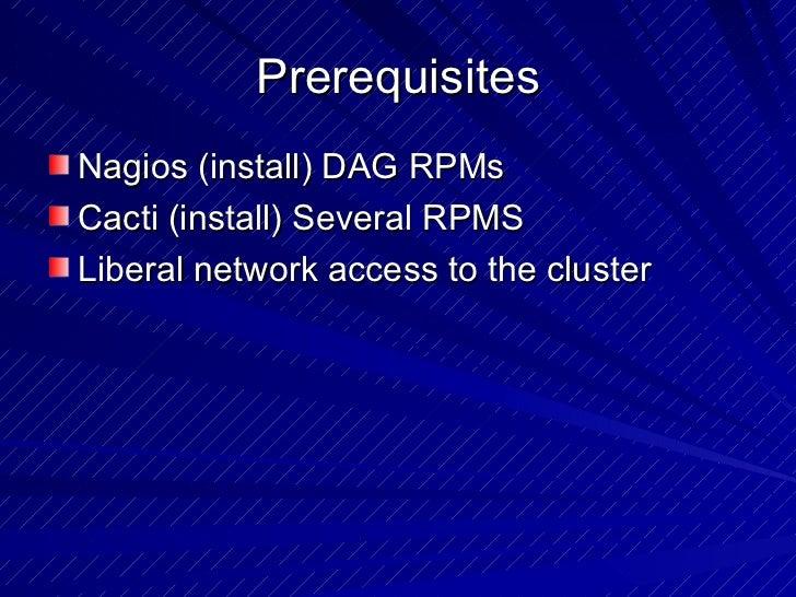 Prerequisites <ul><li>Nagios (install) DAG RPMs </li></ul><ul><li>Cacti (install) Several RPMS </li></ul><ul><li>Liberal n...