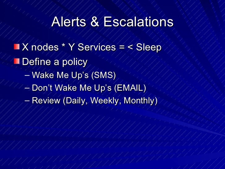 Alerts & Escalations <ul><li>X nodes * Y Services = < Sleep </li></ul><ul><li>Define a policy  </li></ul><ul><ul><li>Wake ...