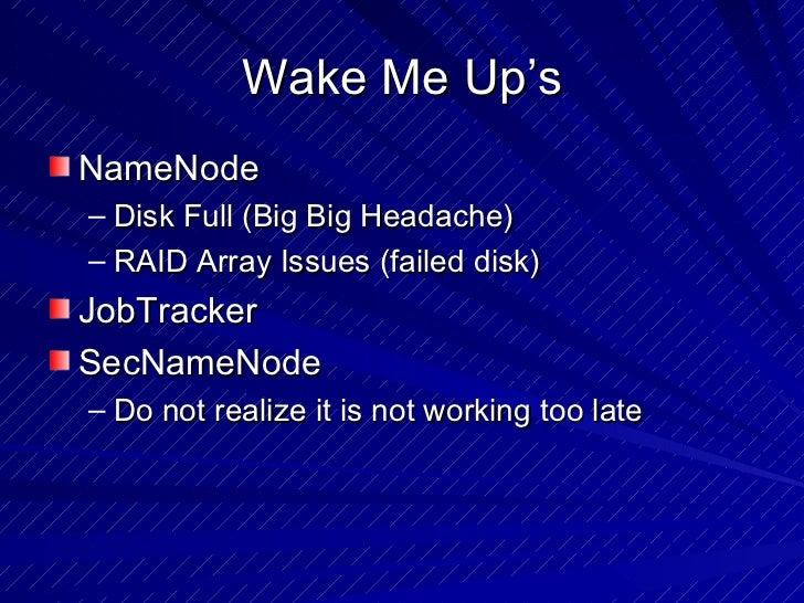 Wake Me Up's <ul><li>NameNode </li></ul><ul><ul><li>Disk Full (Big Big Headache) </li></ul></ul><ul><ul><li>RAID Array Iss...