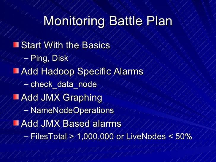Monitoring Battle Plan <ul><li>Start With the Basics </li></ul><ul><ul><li>Ping, Disk </li></ul></ul><ul><li>Add Hadoop Sp...