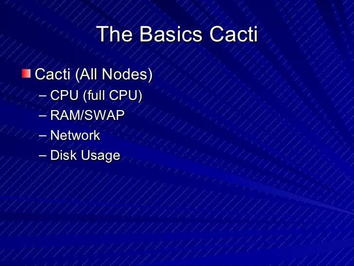 The Basics Cacti <ul><li>Cacti (All Nodes) </li></ul><ul><ul><li>CPU (full CPU) </li></ul></ul><ul><ul><li>RAM/SWAP  </li>...