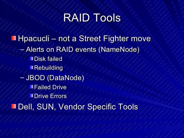 RAID Tools <ul><li>Hpacucli – not a Street Fighter move </li></ul><ul><ul><li>Alerts on RAID events (NameNode)  </li></ul>...