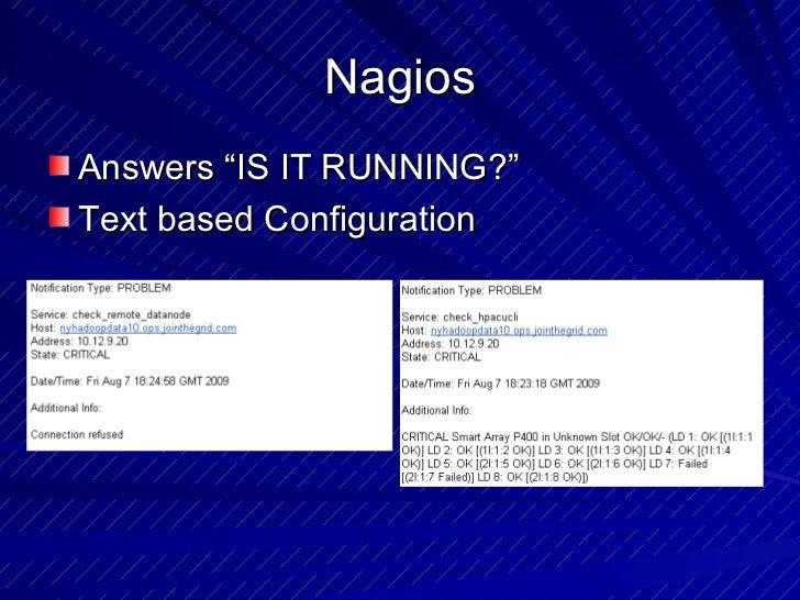 "Nagios <ul><li>Answers ""IS IT RUNNING?"" </li></ul><ul><li>Text based Configuration </li></ul>"