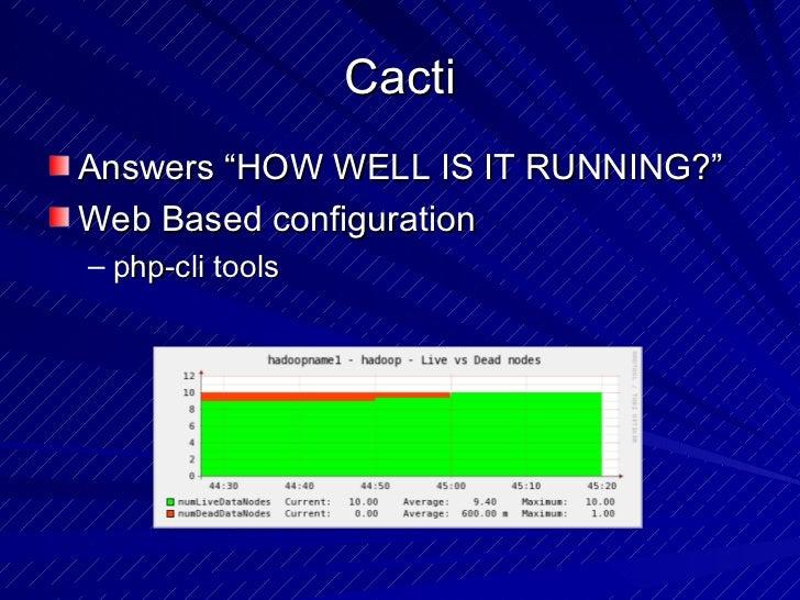 "Cacti <ul><li>Answers ""HOW WELL IS IT RUNNING?"" </li></ul><ul><li>Web Based configuration  </li></ul><ul><ul><li>php-cli t..."