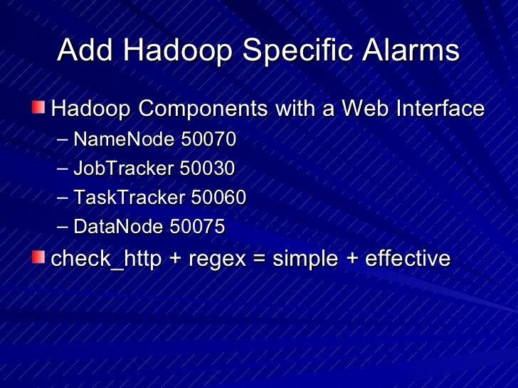Add Hadoop Specific Alarms <ul><li>Hadoop Components with a Web Interface </li></ul><ul><ul><li>NameNode 50070 </li></ul><...