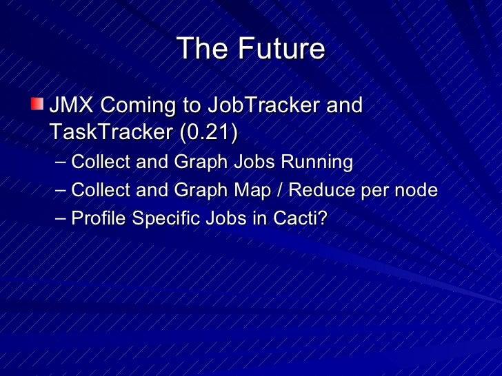 The Future <ul><li>JMX Coming to JobTracker and TaskTracker (0.21) </li></ul><ul><ul><li>Collect and Graph Jobs Running </...