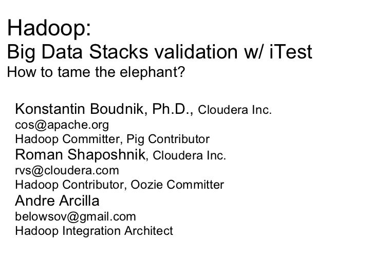 Hadoop:Big Data Stacks validation w/ iTestHow to tame the elephant? Konstantin Boudnik, Ph.D., Cloudera Inc. cos@apache.or...